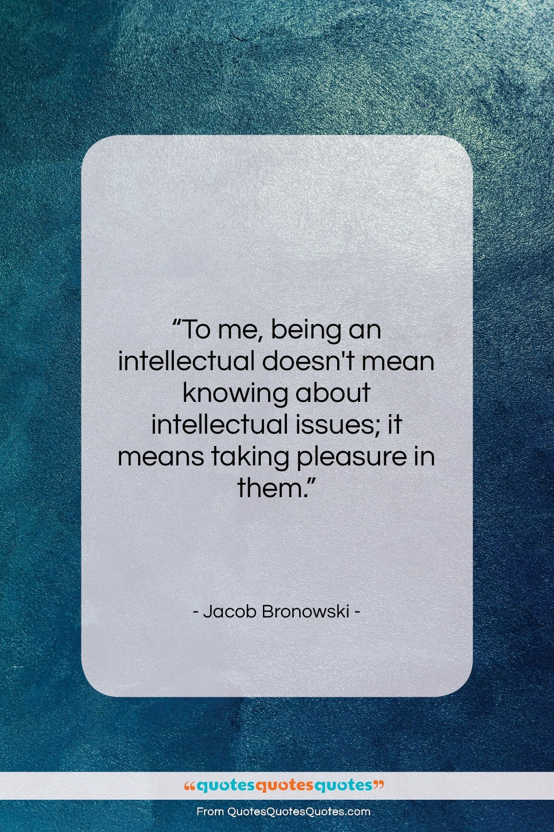 """Jacob Bronowski quote: """"To me, being an intellectual doesn't mean…""""- at QuotesQuotesQuotes.com"""