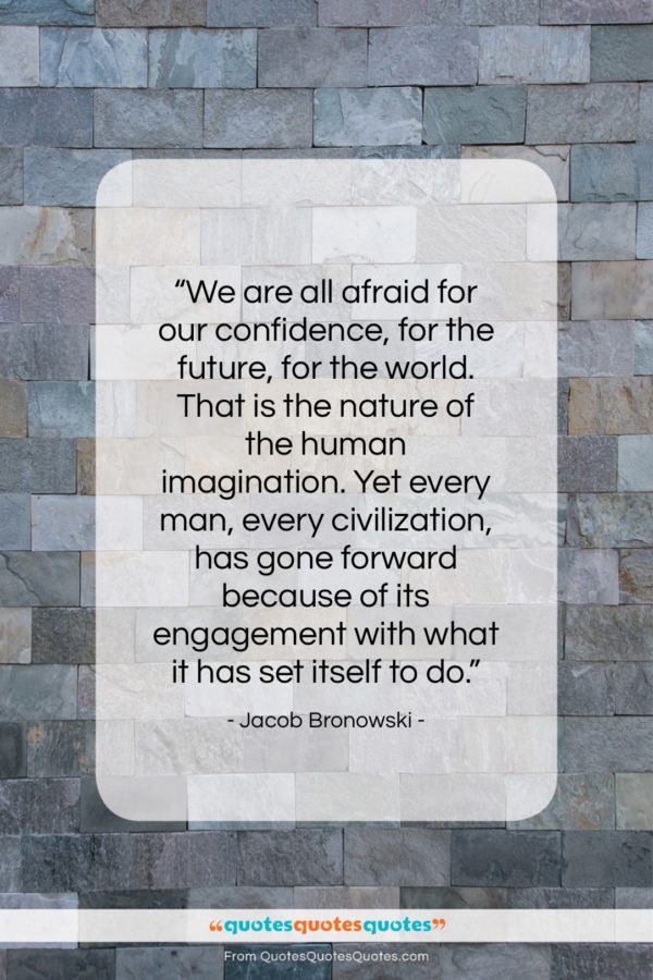 """Jacob Bronowski quote: """"We are all afraid for our confidence…""""- at QuotesQuotesQuotes.com"""