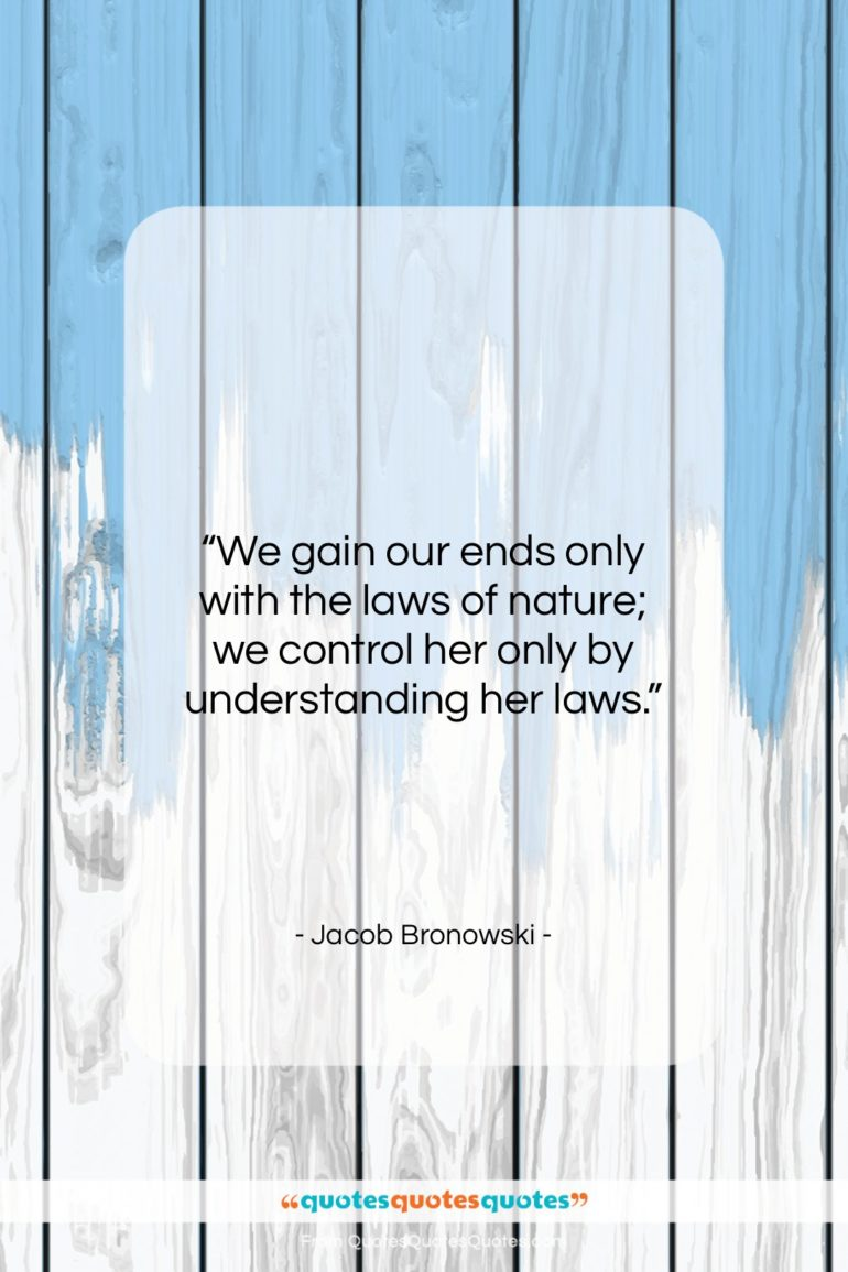 """Jacob Bronowski quote: """"We gain our ends only with the…""""- at QuotesQuotesQuotes.com"""