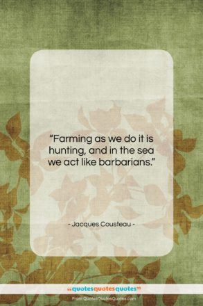 """Jacques Cousteau quote: """"Farming as we do it is hunting,…""""- at QuotesQuotesQuotes.com"""