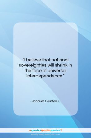 """Jacques Cousteau quote: """"I believe that national sovereignties will shrink…""""- at QuotesQuotesQuotes.com"""