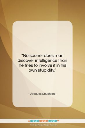 """Jacques Cousteau quote: """"No sooner does man discover intelligence than…""""- at QuotesQuotesQuotes.com"""