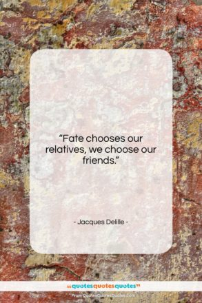 """Jacques Delille quote: """"Fate chooses our relatives, we choose our…""""- at QuotesQuotesQuotes.com"""