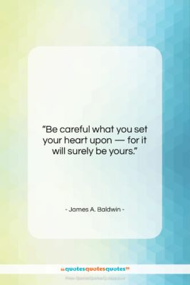 """James A. Baldwin quote: """"Be careful what you set your heart…""""- at QuotesQuotesQuotes.com"""