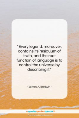 """James A. Baldwin quote: """"Every legend, moreover, contains its residuum of…""""- at QuotesQuotesQuotes.com"""