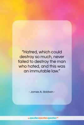 """James A. Baldwin quote: """"Hatred, which could destroy so much, never…""""- at QuotesQuotesQuotes.com"""