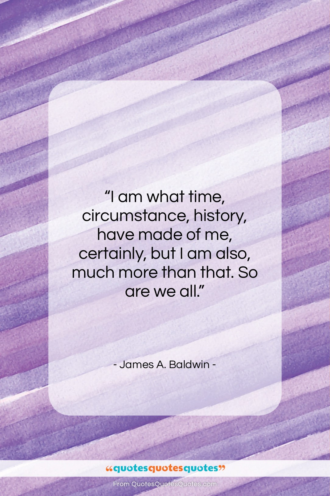 """James A. Baldwin quote: """"I am what time, circumstance, history, have…""""- at QuotesQuotesQuotes.com"""
