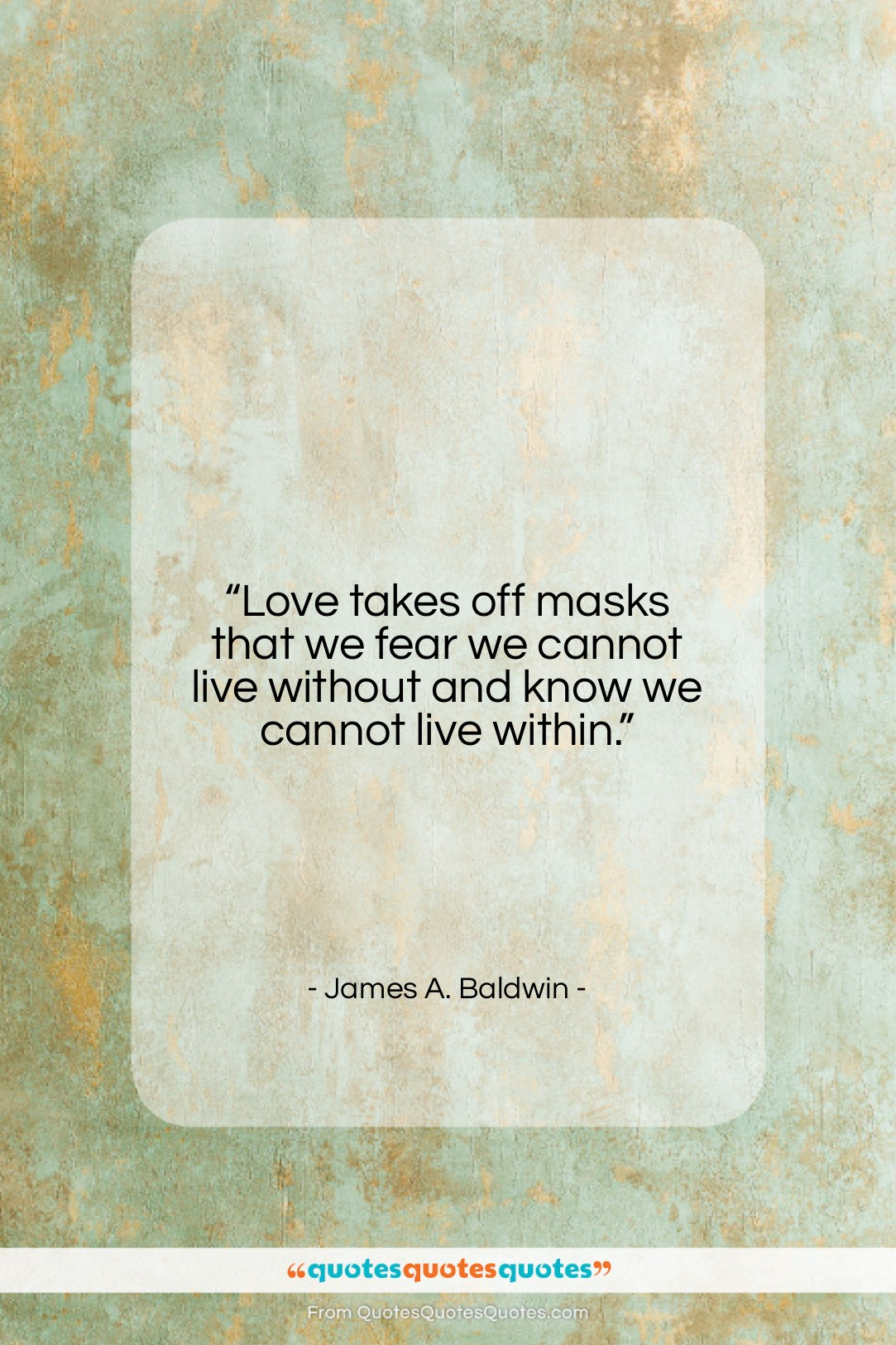 """James A. Baldwin quote: """"Love takes off masks that we fear…""""- at QuotesQuotesQuotes.com"""
