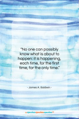 """James A. Baldwin quote: """"No one can possibly know what is…""""- at QuotesQuotesQuotes.com"""