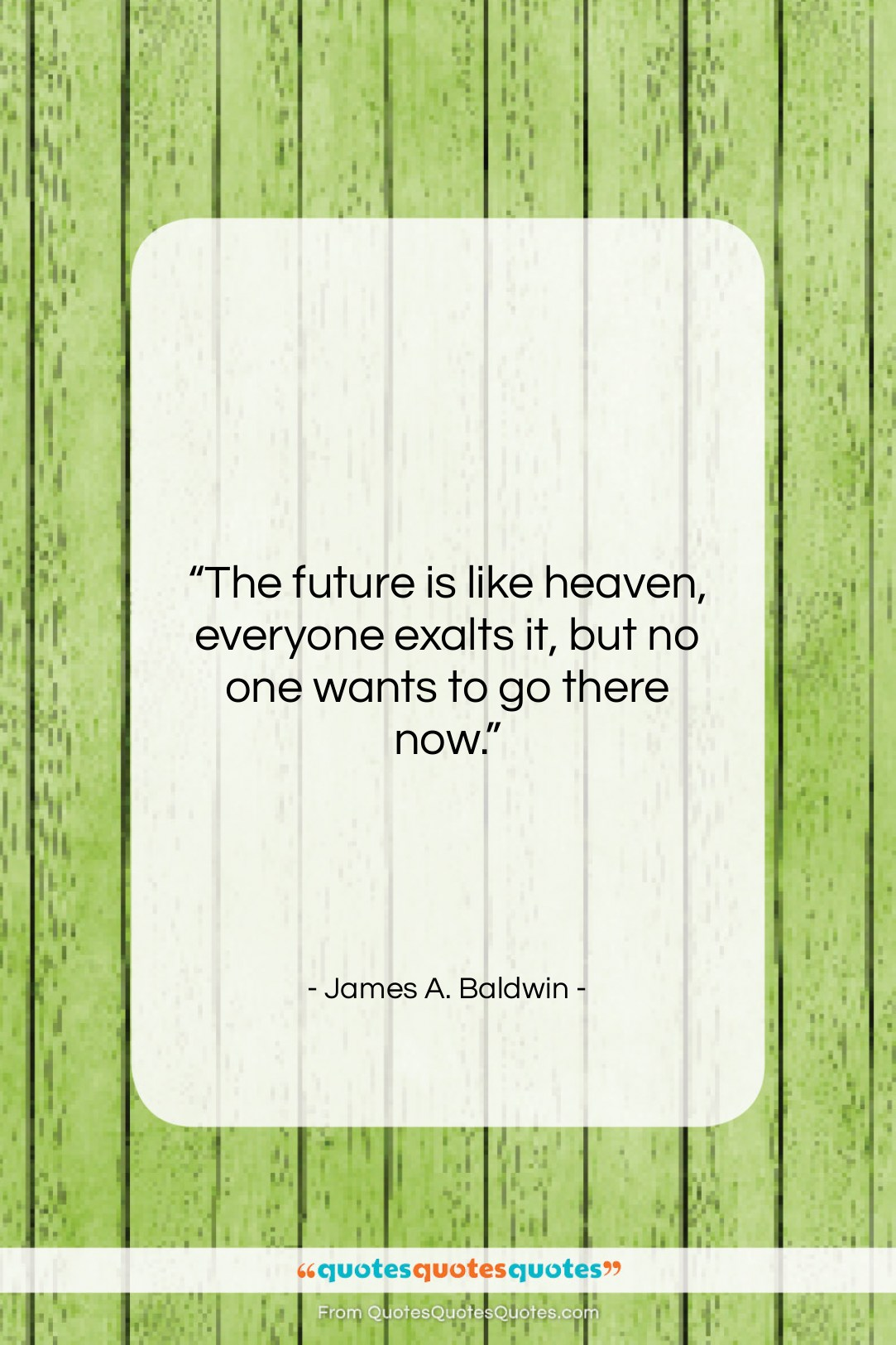 """James A. Baldwin quote: """"The future is like heaven, everyone exalts…""""- at QuotesQuotesQuotes.com"""