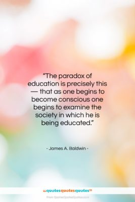"""James A. Baldwin quote: """"The paradox of education is precisely this…""""- at QuotesQuotesQuotes.com"""
