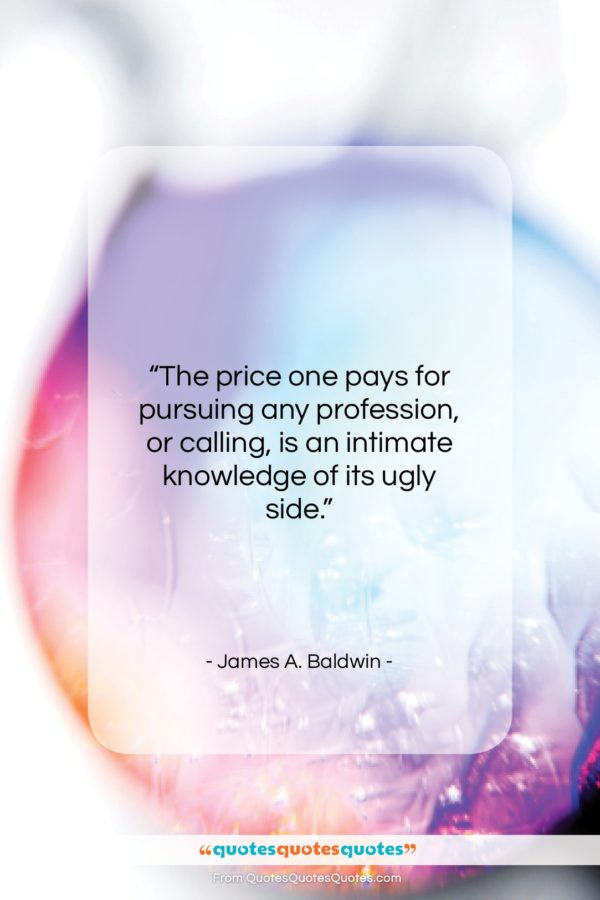 """James A. Baldwin quote: """"The price one pays for pursuing any…""""- at QuotesQuotesQuotes.com"""