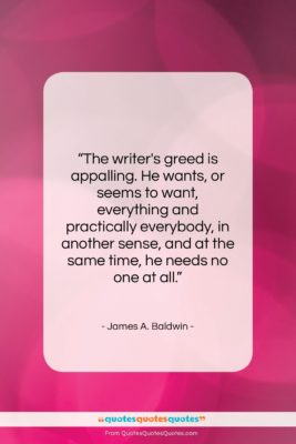 """James A. Baldwin quote: """"The writer's greed is appalling. He wants,…""""- at QuotesQuotesQuotes.com"""