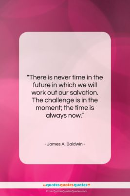 """James A. Baldwin quote: """"There is never time in the future…""""- at QuotesQuotesQuotes.com"""