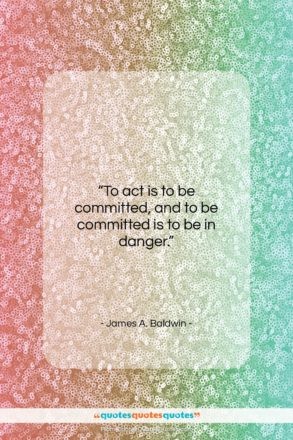 """James A. Baldwin quote: """"To act is to be committed, and…""""- at QuotesQuotesQuotes.com"""