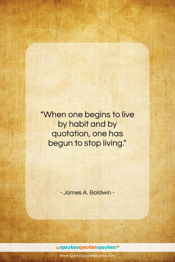 """James A. Baldwin quote: """"When one begins to live by habit…""""- at QuotesQuotesQuotes.com"""