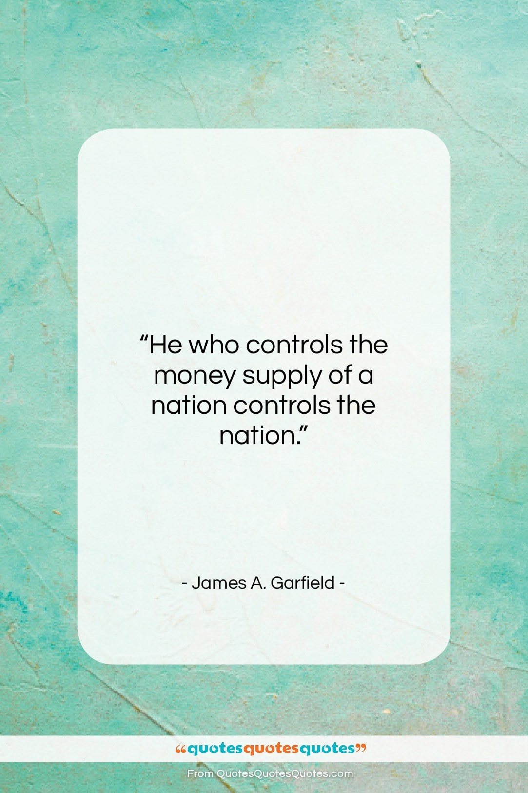 """James A. Garfield quote: """"He who controls the money supply of…""""- at QuotesQuotesQuotes.com"""