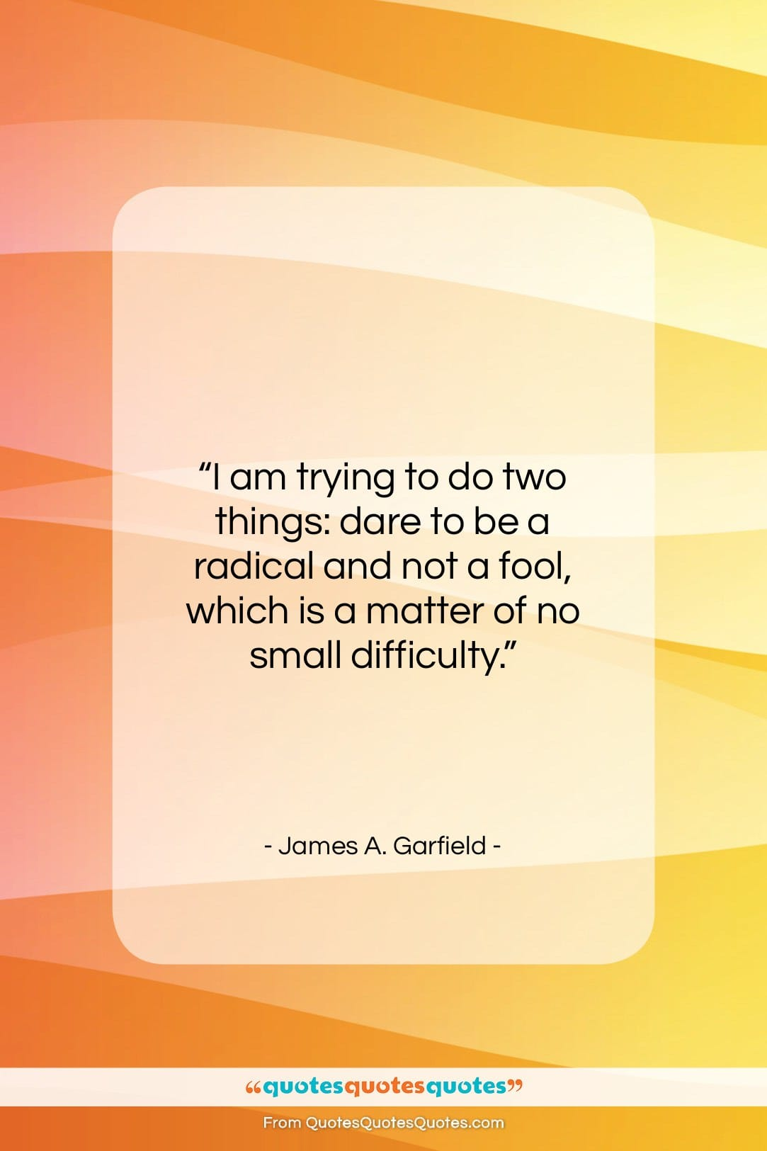 """James A. Garfield quote: """"I am trying to do two things:…""""- at QuotesQuotesQuotes.com"""