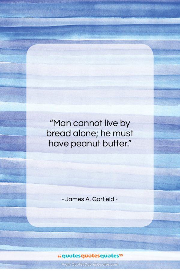"""James A. Garfield quote: """"Man cannot live by bread alone; he…""""- at QuotesQuotesQuotes.com"""