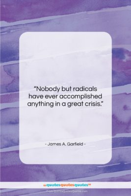 "James A. Garfield quote: ""Nobody but radicals have ever accomplished anything…""- at QuotesQuotesQuotes.com"