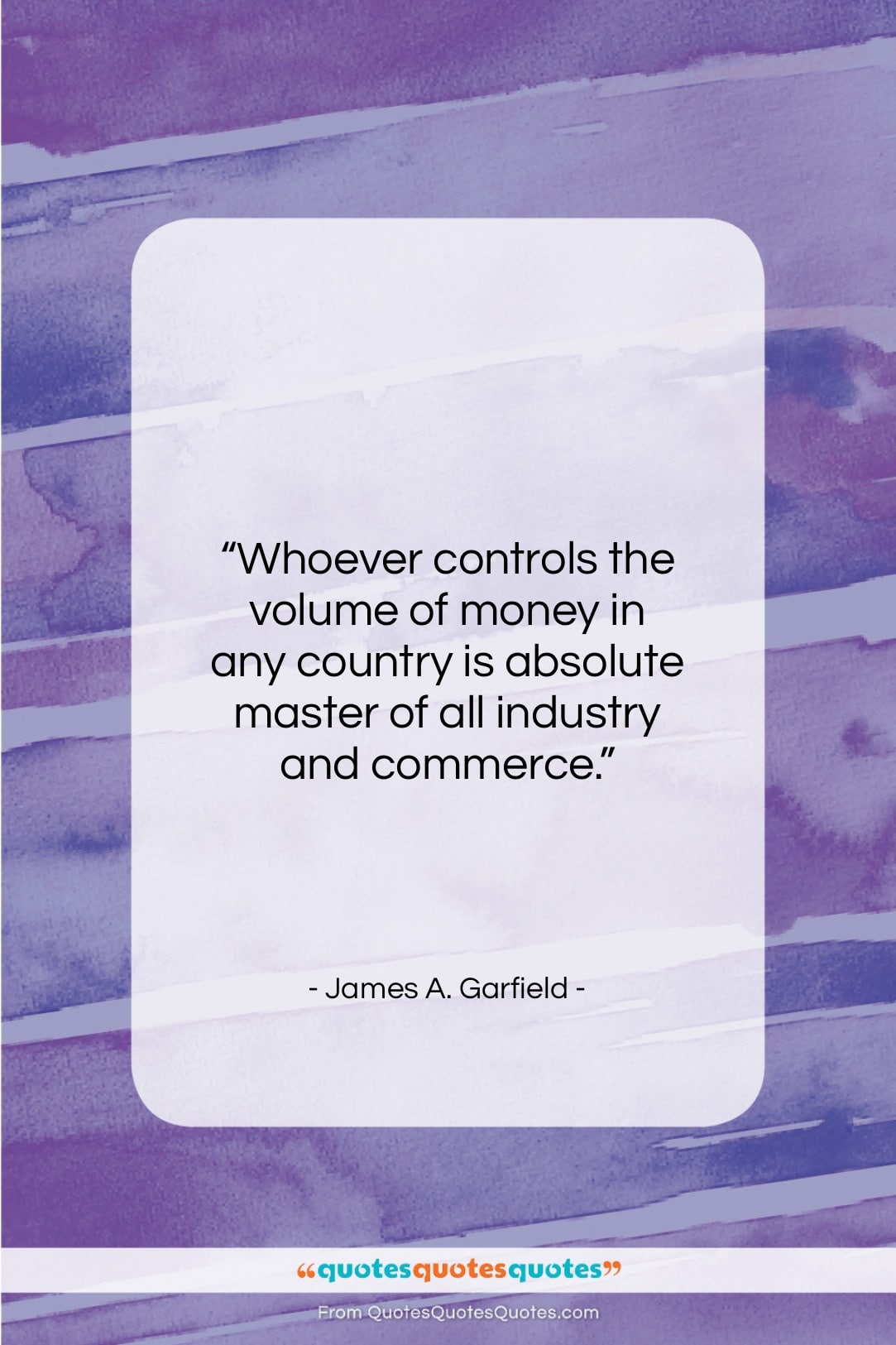 """James A. Garfield quote: """"Whoever controls the volume of money in…""""- at QuotesQuotesQuotes.com"""