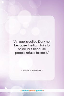 """James A. Michener quote: """"An age is called Dark not because…""""- at QuotesQuotesQuotes.com"""
