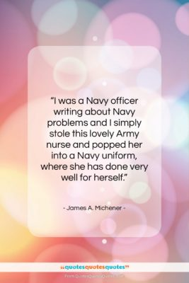 """James A. Michener quote: """"I was a Navy officer writing about…""""- at QuotesQuotesQuotes.com"""