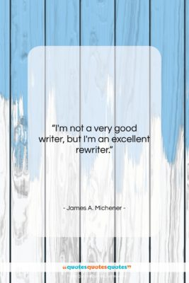 """James A. Michener quote: """"I'm not a very good writer, but…""""- at QuotesQuotesQuotes.com"""