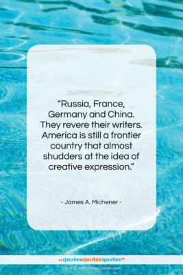 "James A. Michener quote: ""Russia, France, Germany and China. They revere…""- at QuotesQuotesQuotes.com"