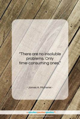 """James A. Michener quote: """"There are no insoluble problems. Only time-consuming…""""- at QuotesQuotesQuotes.com"""