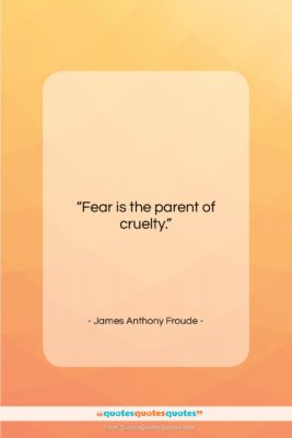 "James Anthony Froude quote: ""Fear is the parent of cruelty….""- at QuotesQuotesQuotes.com"