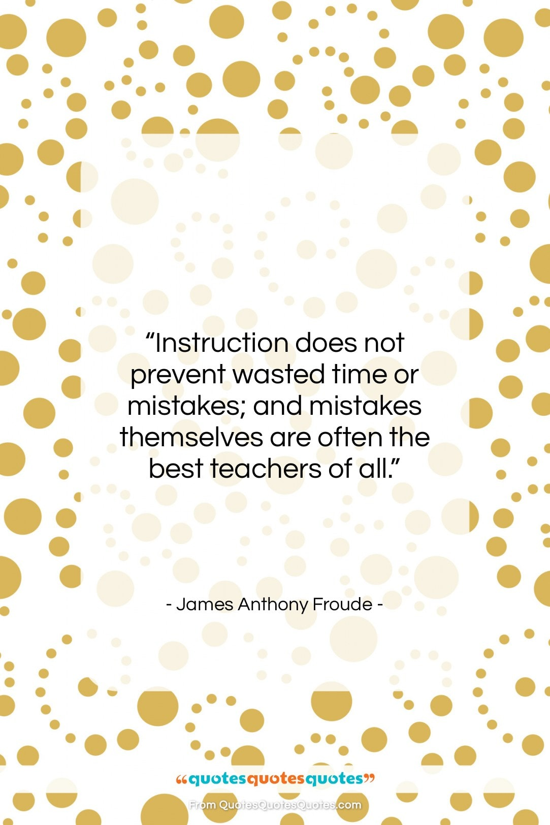 "James Anthony Froude quote: ""Instruction does not prevent wasted time or…""- at QuotesQuotesQuotes.com"