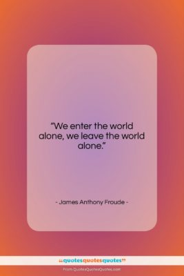 """James Anthony Froude quote: """"We enter the world alone, we leave…""""- at QuotesQuotesQuotes.com"""