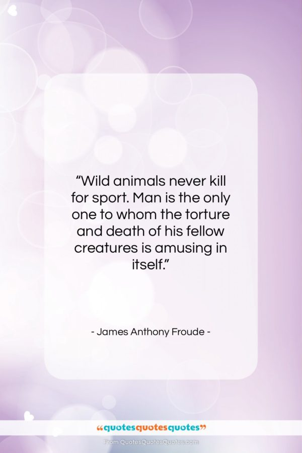 """James Anthony Froude quote: """"Wild animals never kill for sport. Man…""""- at QuotesQuotesQuotes.com"""