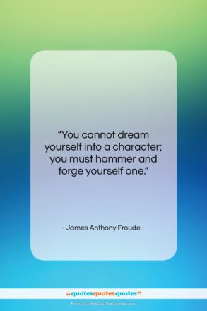 """James Anthony Froude quote: """"You cannot dream yourself into a character;…""""- at QuotesQuotesQuotes.com"""
