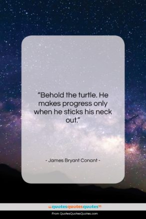 """James Bryant Conant quote: """"Behold the turtle. He makes progress only…""""- at QuotesQuotesQuotes.com"""