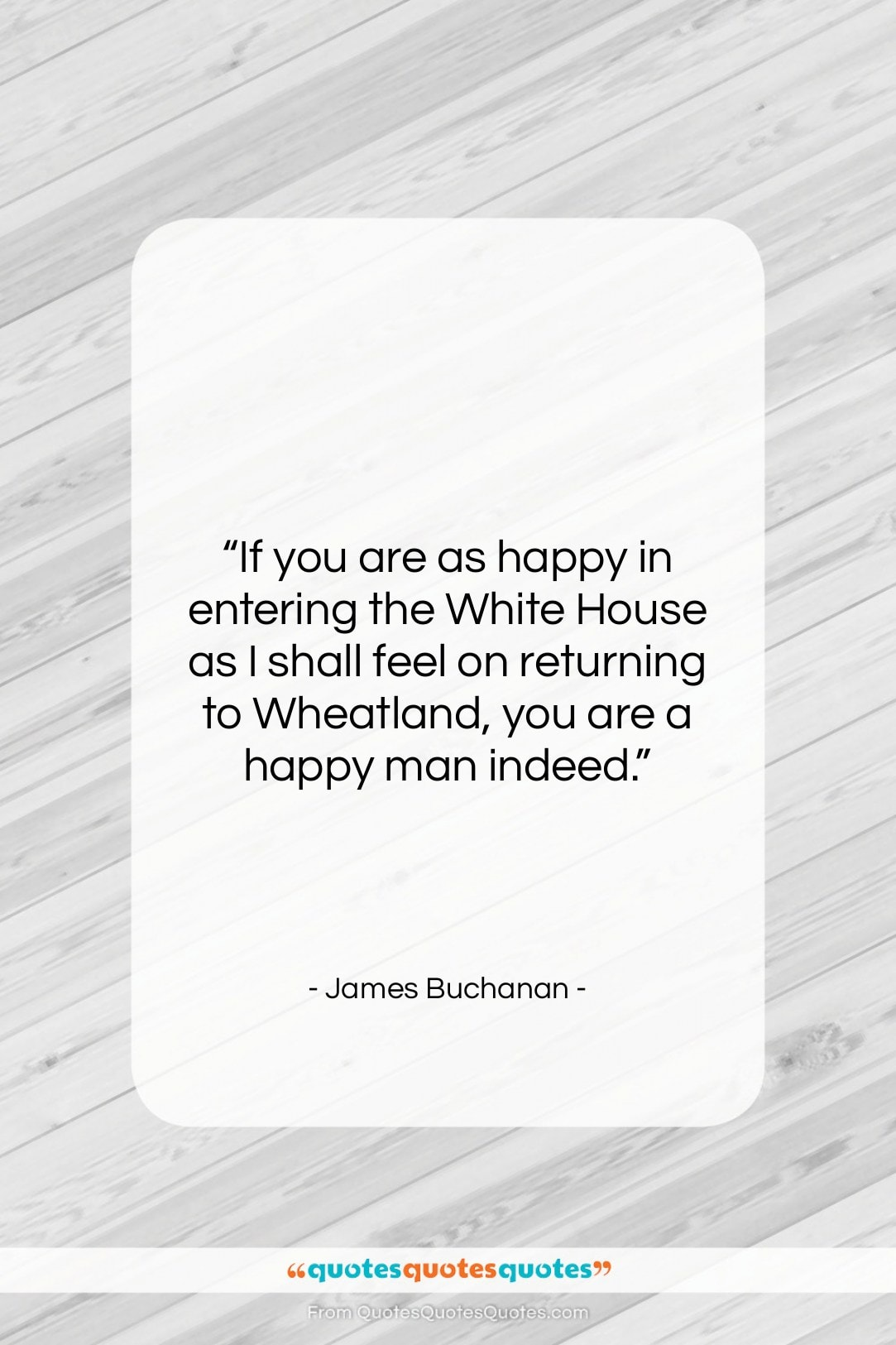 """James Buchanan quote: """"If you are as happy in entering…""""- at QuotesQuotesQuotes.com"""