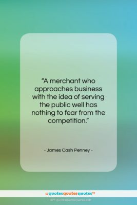 """James Cash Penney quote: """"A merchant who approaches business with the…""""- at QuotesQuotesQuotes.com"""