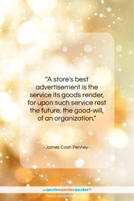 """James Cash Penney quote: """"A store's best advertisement is the service…""""- at QuotesQuotesQuotes.com"""