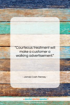 """James Cash Penney quote: """"Courteous treatment will make a customer a…""""- at QuotesQuotesQuotes.com"""