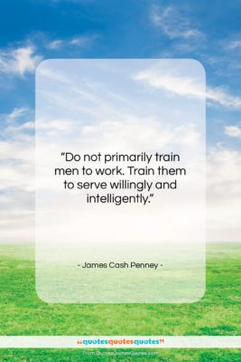 """James Cash Penney quote: """"Do not primarily train men to work….""""- at QuotesQuotesQuotes.com"""