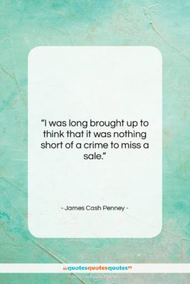 """James Cash Penney quote: """"I was long brought up to think…""""- at QuotesQuotesQuotes.com"""