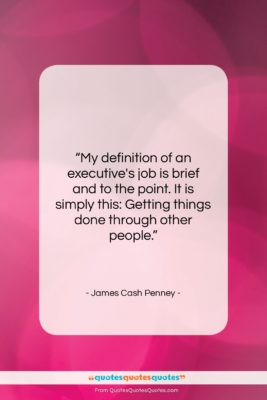 """James Cash Penney quote: """"My definition of an executive's job is…""""- at QuotesQuotesQuotes.com"""