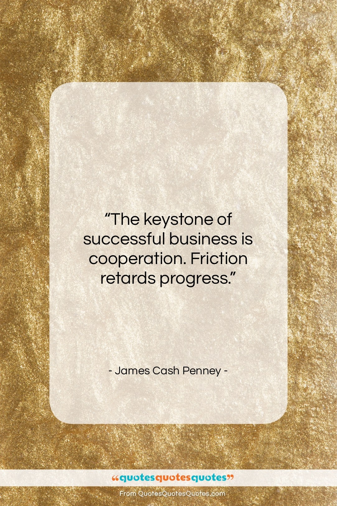 """James Cash Penney quote: """"The keystone of successful business is cooperation….""""- at QuotesQuotesQuotes.com"""