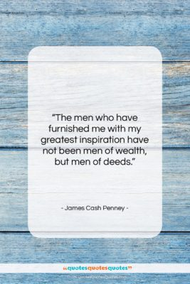 """James Cash Penney quote: """"The men who have furnished me with…""""- at QuotesQuotesQuotes.com"""