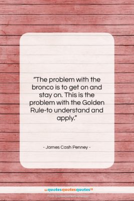 """James Cash Penney quote: """"The problem with the bronco is to…""""- at QuotesQuotesQuotes.com"""