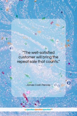 """James Cash Penney quote: """"The well-satisfied customer will bring the repeat…""""- at QuotesQuotesQuotes.com"""