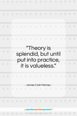 """James Cash Penney quote: """"Theory is splendid, but until put into…""""- at QuotesQuotesQuotes.com"""