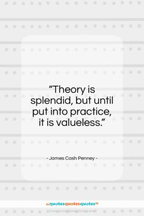 "James Cash Penney quote: ""Theory is splendid, but until put into…""- at QuotesQuotesQuotes.com"