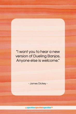 """James Dickey quote: """"I want you to hear a new…""""- at QuotesQuotesQuotes.com"""